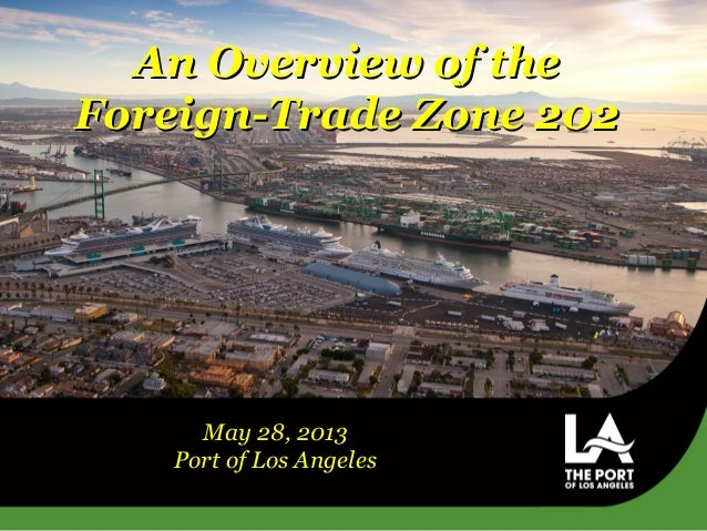 An Overview of theAn Overview of theForeign-Trade Zone 202Foreign-Trade Zone 202May 28, 2013Port of Los Angeles