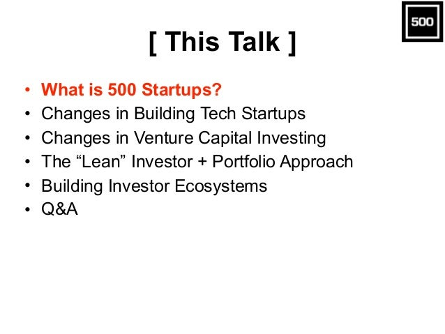 """[ This Talk ] • What is 500 Startups? • Changes in Building Tech Startups • Changes in Venture Capital Investing • The """"Le..."""