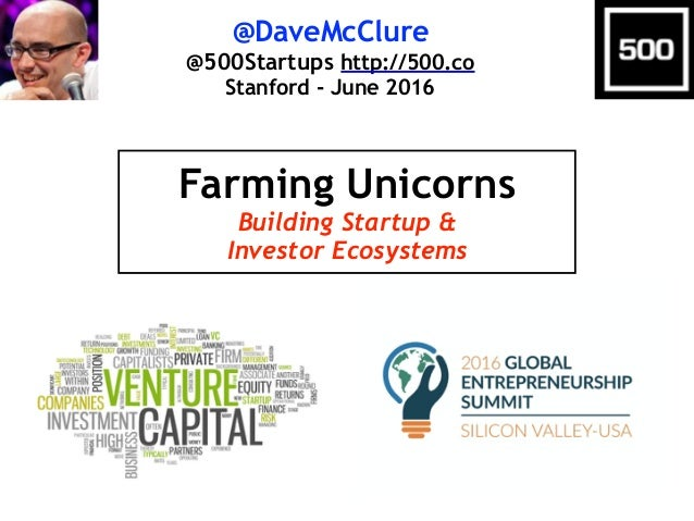 @DaveMcClure @500Startups http://500.co Stanford - June 2016 Farming Unicorns Building Startup & Investor Ecosystems