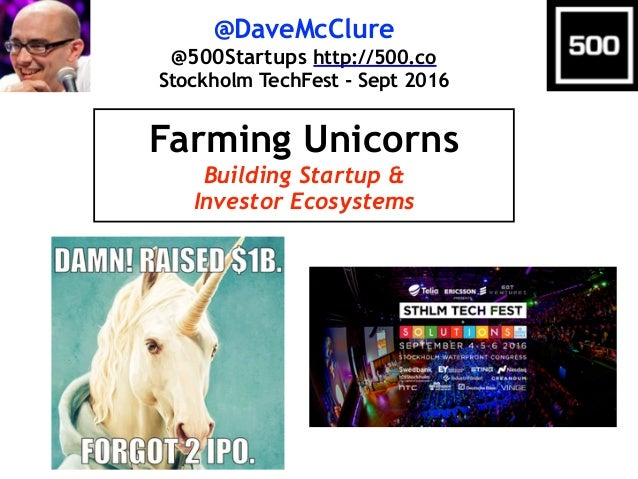 @DaveMcClure @500Startups http://500.co Stockholm TechFest - Sept 2016 Farming Unicorns Building Startup & Investor Ecosys...