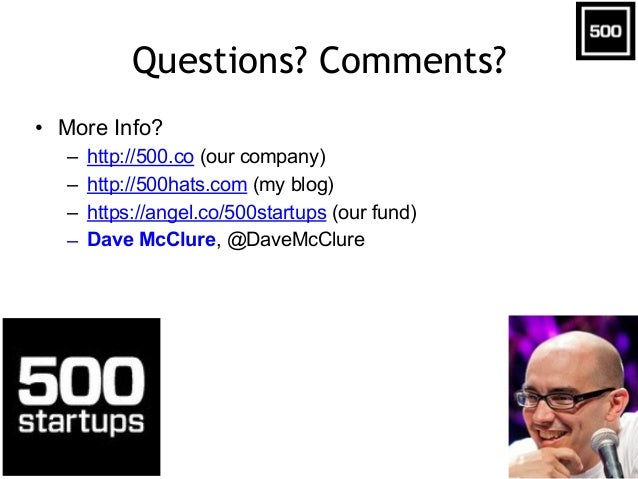 Questions? Comments? • More Info? – http://500.co (our company) – http://500hats.com (my blog) – https://angel.co/500start...