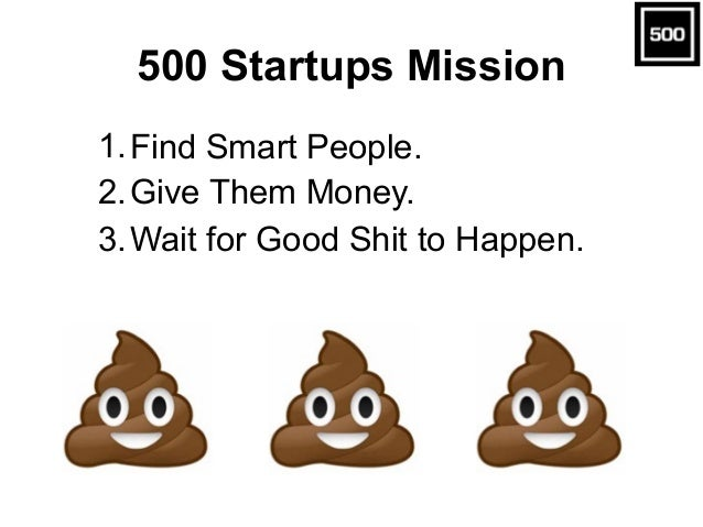 500 Startups Mission 1.Find Smart People. 2.Give Them Money. 3.Wait for Good Shit to Happen.