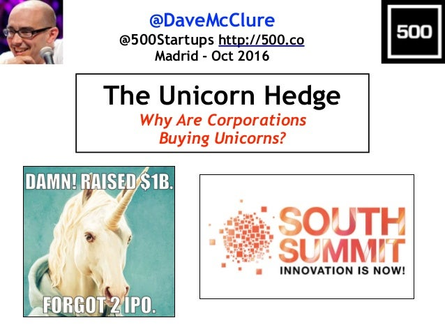 @DaveMcClure @500Startups http://500.co Madrid - Oct 2016 The Unicorn Hedge Why Are Corporations Buying Unicorns?