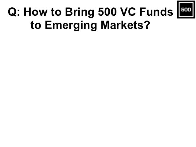 Q: How to Bring 500 VC Funds to Emerging Markets?
