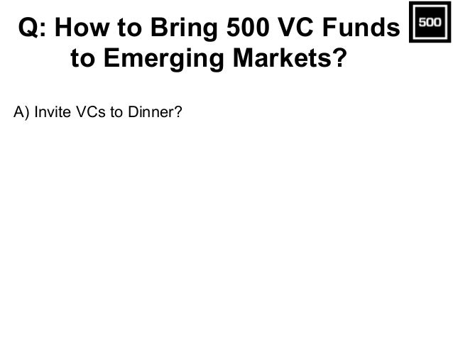 A) Invite VCs to Dinner? Q: How to Bring 500 VC Funds to Emerging Markets?