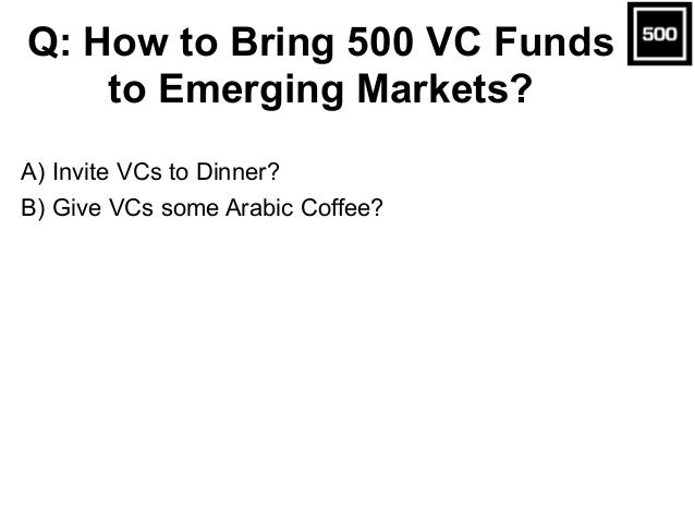 A) Invite VCs to Dinner? B) Give VCs some Arabic Coffee? Q: How to Bring 500 VC Funds to Emerging Markets?