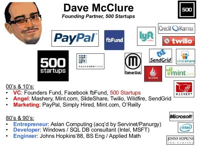 Dave McClure Founding Partner, 500 Startups 00's & 10's: • VC: Founders Fund, Facebook fbFund, 500 Startups • Angel: Mash...