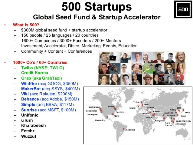 • What is 500? – $300M global seed fund + startup accelerator – 150 people / 25 languages / 20 countries – 1600+ Companies...