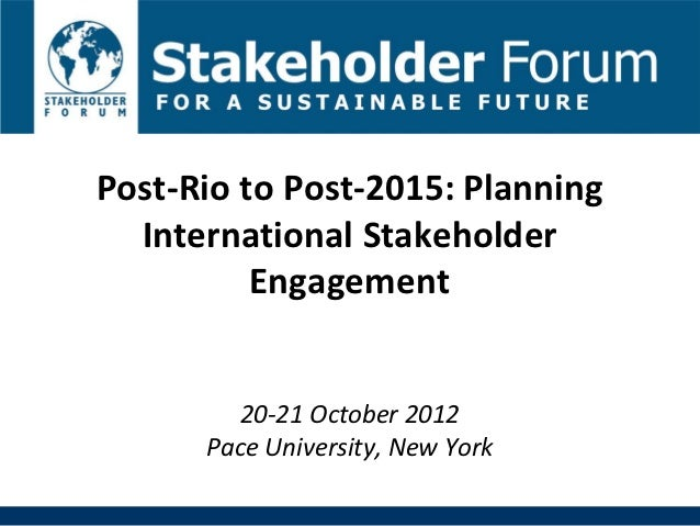 Post-Rio to Post-2015: Planning  International Stakeholder          Engagement        20-21 October 2012      Pace Univers...