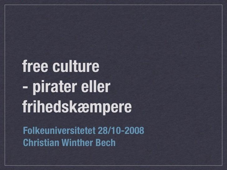 free culture - pirater eller frihedskæmpere Folkeuniversitetet 28/10-2008 Christian Winther Bech