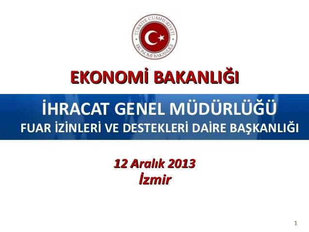 EKONOMİ BAKANLIĞI İHRACAT GENEL MÜDÜRLÜĞÜ  FUAR İZİNLERİ VE DESTEKLERİ DAİRE BAŞKANLIĞI 12 Aralık 2013 İzmir 1