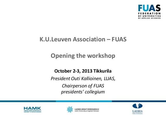 K.U.Leuven Association – FUAS Opening the workshop October 2-3, 2013 Tikkurila President Outi Kallioinen, LUAS, Chairperso...