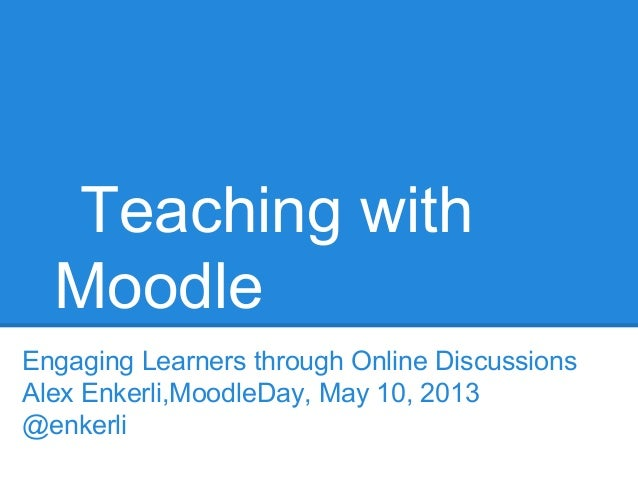 Teaching with Moodle Engaging Learners through Online Discussions Alex Enkerli,MoodleDay, May 10, 2013 @enkerli