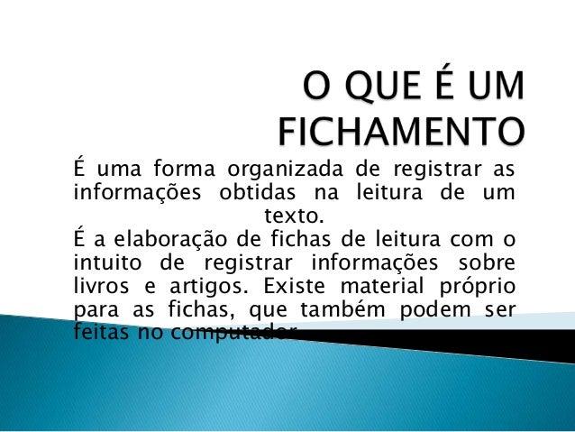 É uma forma organizada de registrar as informações obtidas na leitura de um texto. É a elaboração de fichas de leitura com...