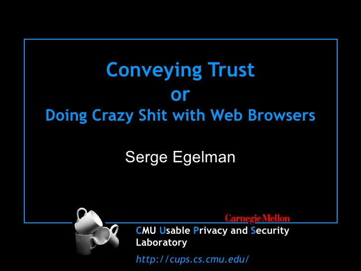 Conveying Trust or Doing Crazy Shit with Web Browsers Serge Egelman