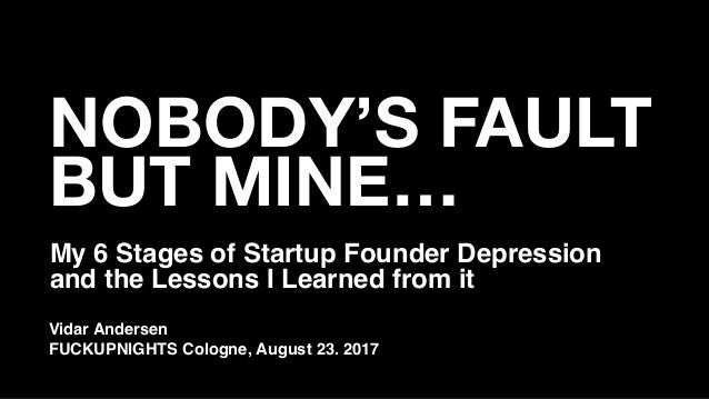 NOBODY'S FAULT BUT MINE… My 6 Stages of Startup Founder Depression