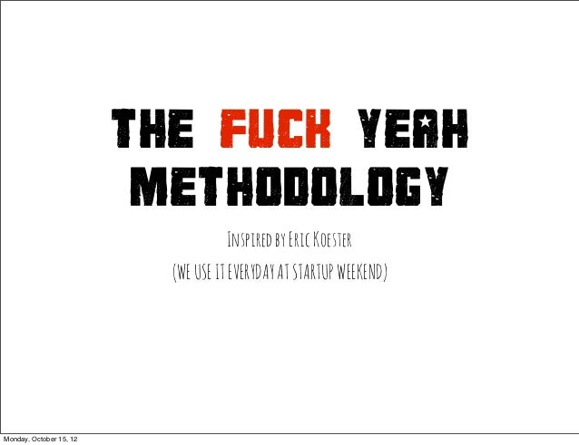 THE FUCK YEAH                          METHODOLOGY                                    Inspired by Eric Koester            ...