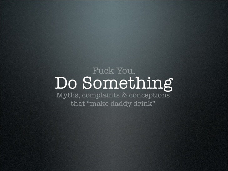 """Fuck You,Do SomethingMyths, complaints & conceptions    that """"make daddy drink"""""""