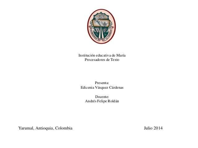 Institución educativa de María Procesadores de Texto Presenta: Edicenia Vásquez Cárdenas Docente: Andrés Felipe Roldán Yar...