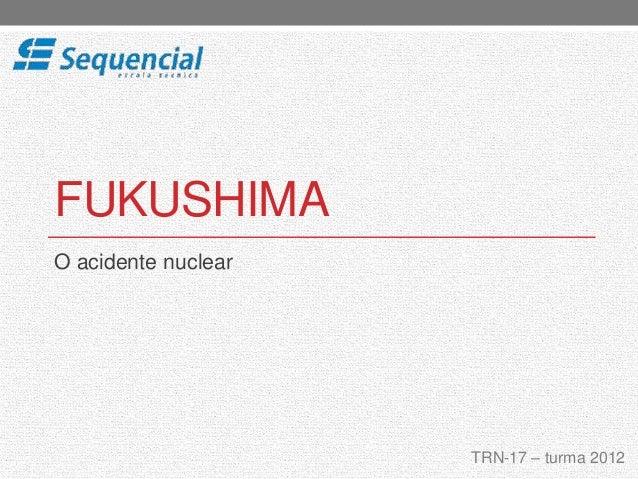 FUKUSHIMA  O acidente nuclear  TRN-17 – turma 2012