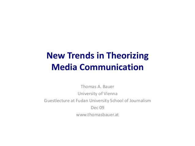 New Trends in Theorizing Media Communication Thomas A. Bauer University of Vienna Guestlecture at Fudan University School ...