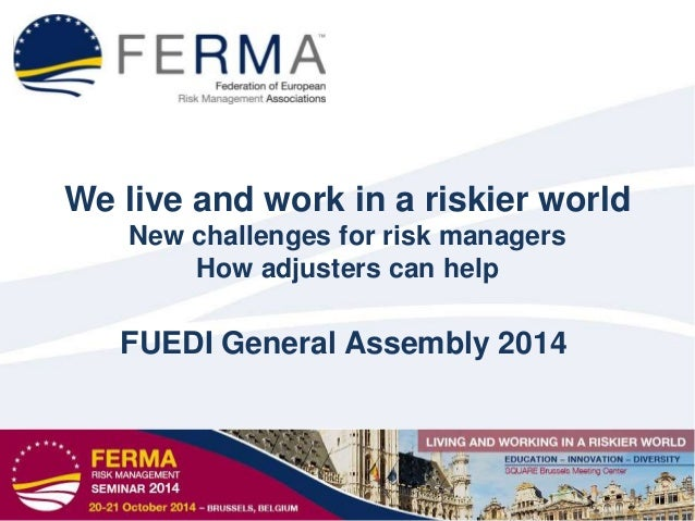 We live and work in a riskier world New challenges for risk managers How adjusters can help FUEDI General Assembly 2014