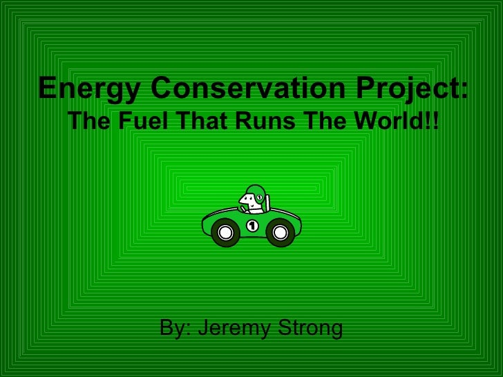 Energy Conservation Project: The Fuel That Runs The World!! <ul><li>By: Jeremy Strong </li></ul>