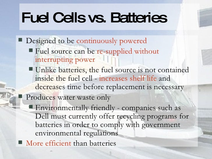 Fuel Cells vs. Batteries <ul><li>Designed to be  continuously powered </li></ul><ul><ul><li>Fuel source can be  re-supplie...