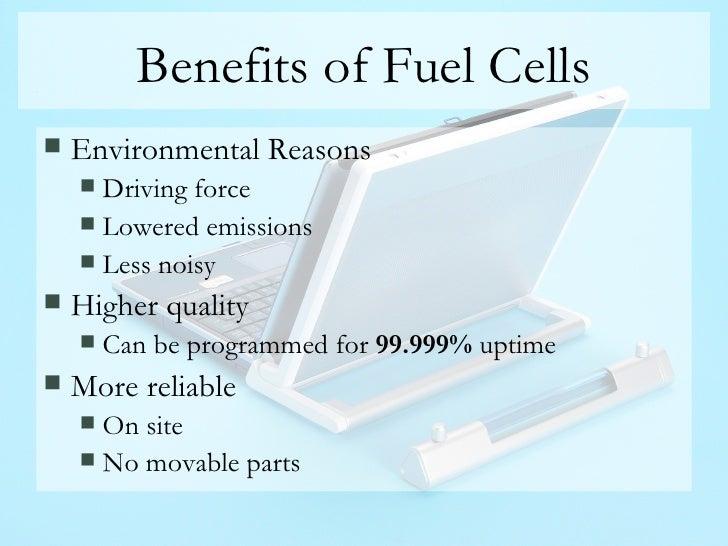 Benefits of Fuel Cells <ul><li>Environmental Reasons </li></ul><ul><ul><li>Driving force </li></ul></ul><ul><ul><li>Lowere...