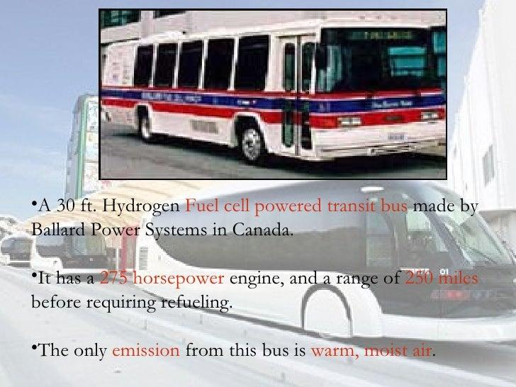 <ul><li>A 30 ft. Hydrogen  Fuel cell powered transit bus  made by Ballard Power Systems in Canada. </li></ul><ul><li>It ha...
