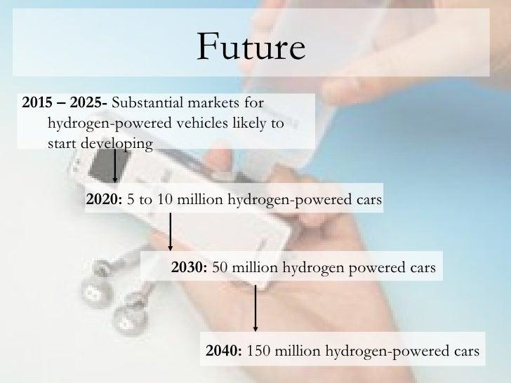 Future <ul><li>2015 – 2025-  Substantial markets for </li></ul><ul><ul><li>hydrogen-powered vehicles likely to  </li></ul>...