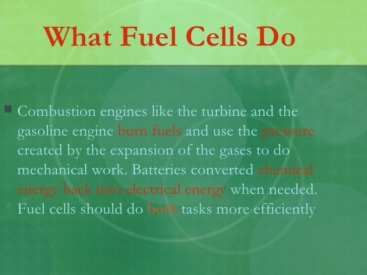 What Fuel Cells Do <ul><li>Combustion engines like the turbine and the gasoline engine  burn fuels  and use the  pressure ...