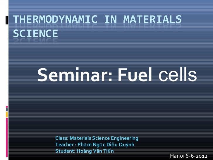 Seminar: Fuel cells  Class: Materials Science Engineering  Teacher : Phạ m Ngọ c Diệ u Quỳnh  Student: Hoàng Văn Tiế n    ...