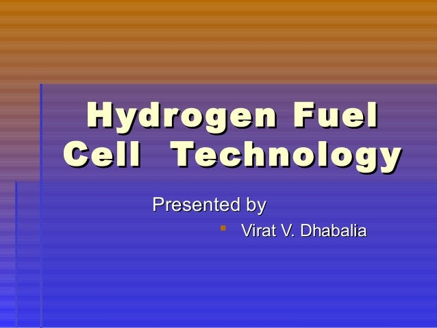 Hydrogen FuelHydrogen Fuel Cell TechnologyCell Technology Presented byPresented by  Virat V. DhabaliaVirat V. Dhabalia