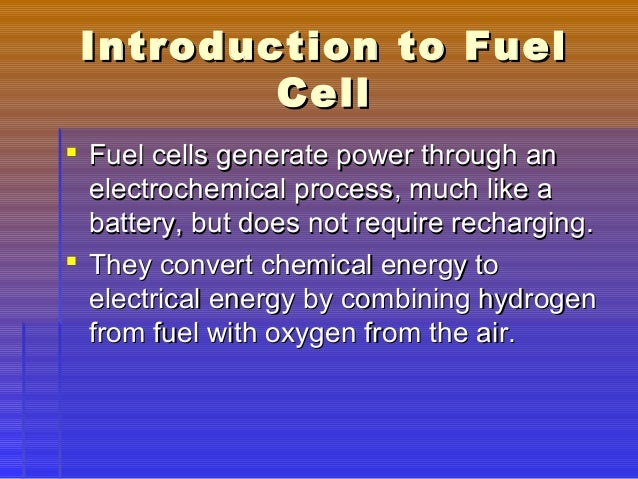 an analysis of the conversion of chemical energy to electrical energy in fuel cells By converting chemical potential energy directly into electrical energy, fuel cells avoid the thermal bottleneck (a consequence of the 2 nd law of thermodynamics) and are thus inherently more efficient than combustion engines, which must first convert chemical potential energy into heat, and then mechanical work.