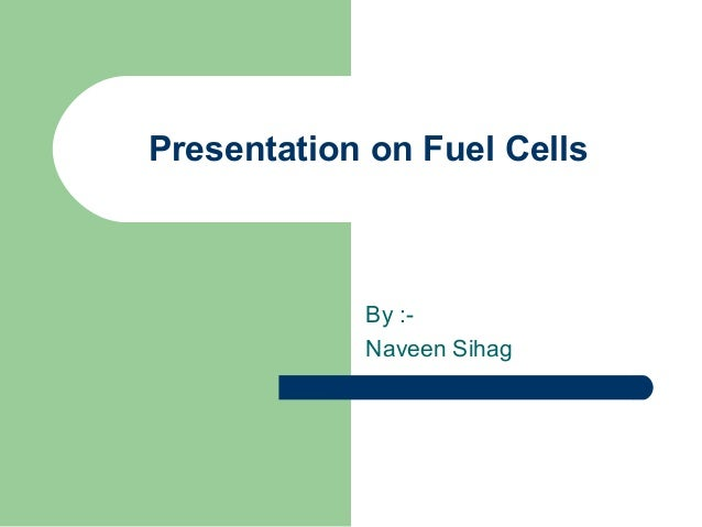 Presentation on Fuel Cells            By :-            Naveen Sihag