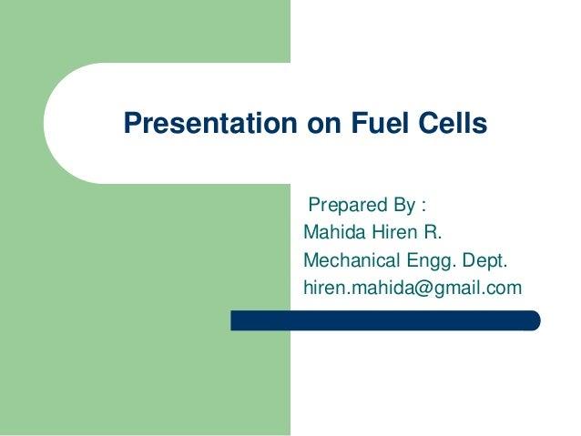 Presentation on Fuel Cells Prepared By : Mahida Hiren R. Mechanical Engg. Dept. hiren.mahida@gmail.com
