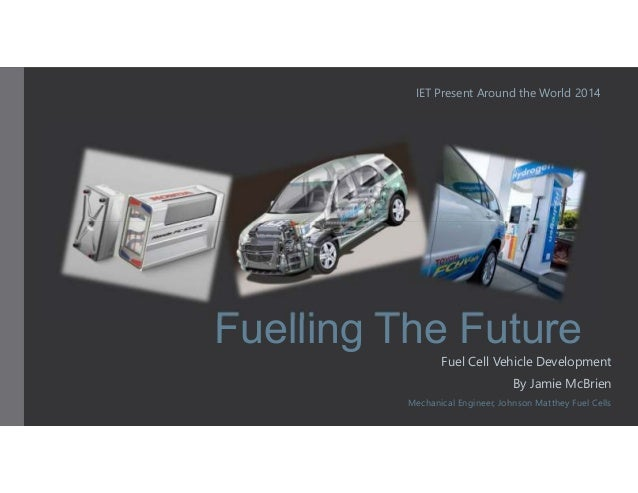 IET Present Around the World 2014  Fuelling The Future  Fuel Cell Vehicle Development  By Jamie McBrien  Mechanical Engine...