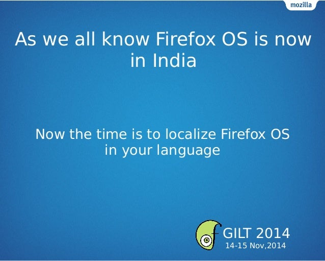 As we all know Firefox OS is now in India Now the time is to localize Firefox OS in your language GILT 2014 14-15 Nov,2014
