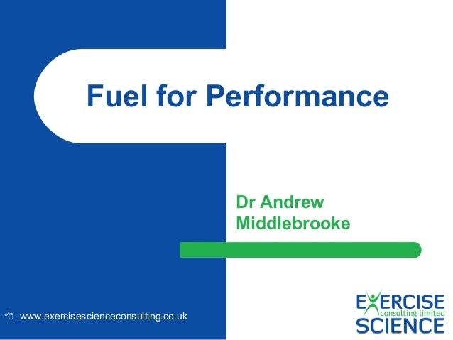 Fuel for Performance  Dr Andrew Middlebrooke   www.exercisescienceconsulting.co.uk