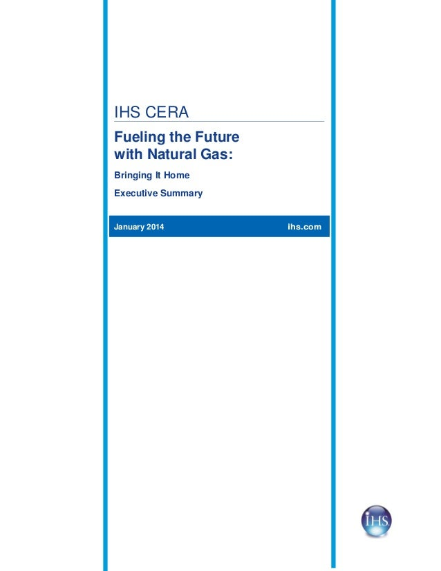 IHS CERA Fueling the Future with Natural Gas: Bringing It Home Executive Summary  January 2014  ihs.com