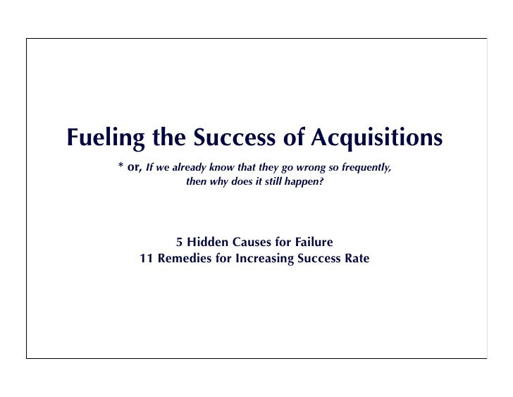 Fueling the Success of Acquisitions     * or, If we already know that they go wrong so frequently,                   then ...