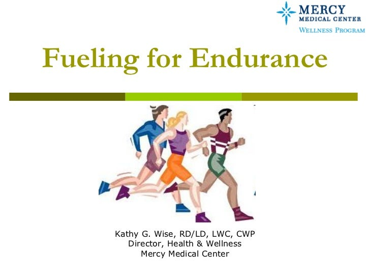 Fueling for Endurance     Kathy G. Wise, RD/LD, LWC, CWP        Director, Health & Wellness           Mercy Medical Center