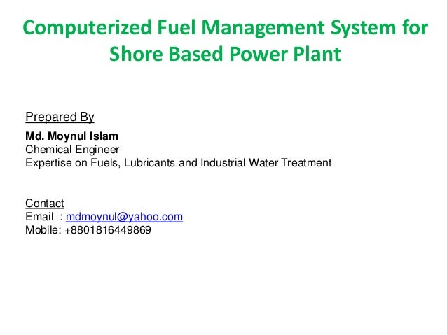 Computerized Fuel Management System for       Shore Based Power PlantPrepared ByMd. Moynul IslamChemical EngineerExpertise...