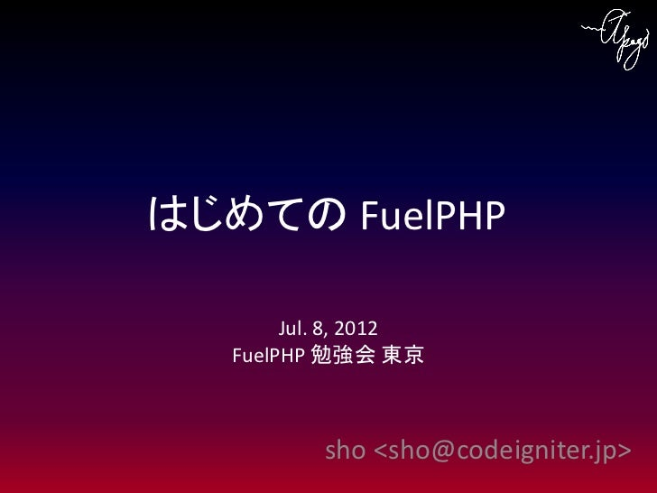 はじめての FuelPHP        Jul. 8, 2012   FuelPHP 勉強会 東京           sho <sho@codeigniter.jp>