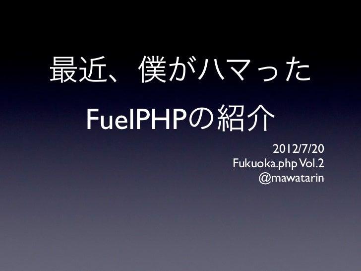 最近、僕がハマった FuelPHPの紹介              2012/7/20        Fukuoka.php Vol.2            @mawatarin
