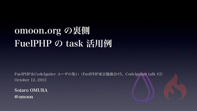 omoon.org の裏側 FuelPHP の task 活用例 FuelPHP&CodeIgniter ユーザの集い(FuelPHP東京勉強会#5、CodeIgniter talk #2) October 12, 2013 Sotaro OM...