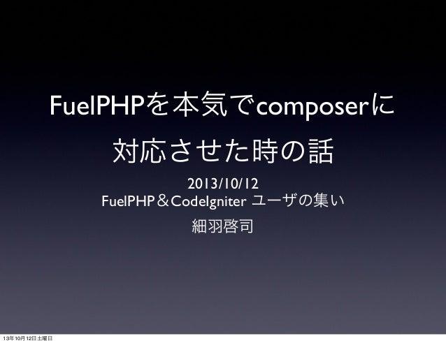 FuelPHPを本気でcomposerに 対応させた時の話 2013/10/12 FuelPHP&CodeIgniter ユーザの集い 細羽啓司 13年10月12日土曜日
