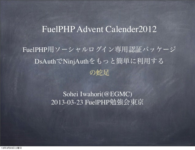 FuelPHP Advent Calender2012              FuelPHP用ソーシャルログイン専用認証パッケージ                DsAuthでNinjAuthをもっと簡単に利用する             ...