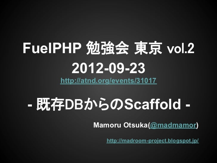 FuelPHP 勉強会 東京 vol.2      2012-09-23    http://atnd.org/events/31017- 既存DBからのScaffold -             Mamoru Otsuka(@madmamo...